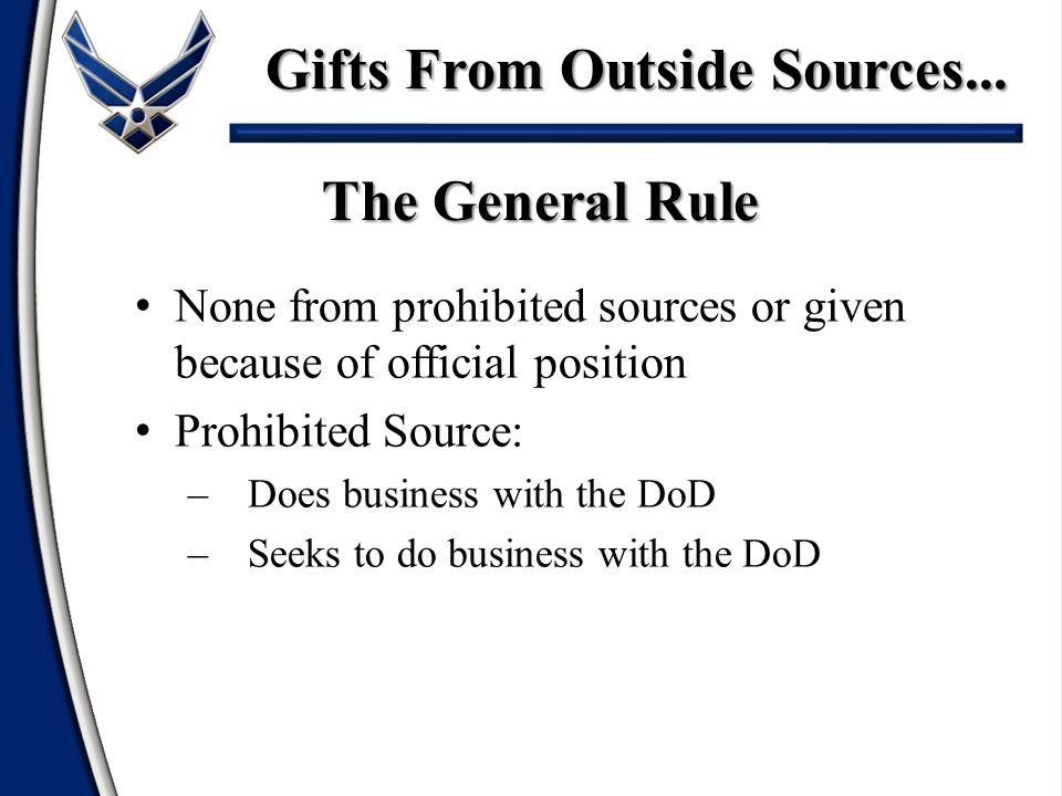 None from prohibited sources or given because of official position Prohibited Source: –Does business with the DoD –Seeks to do business with the DoD The General Rule Gifts From Outside Sources...