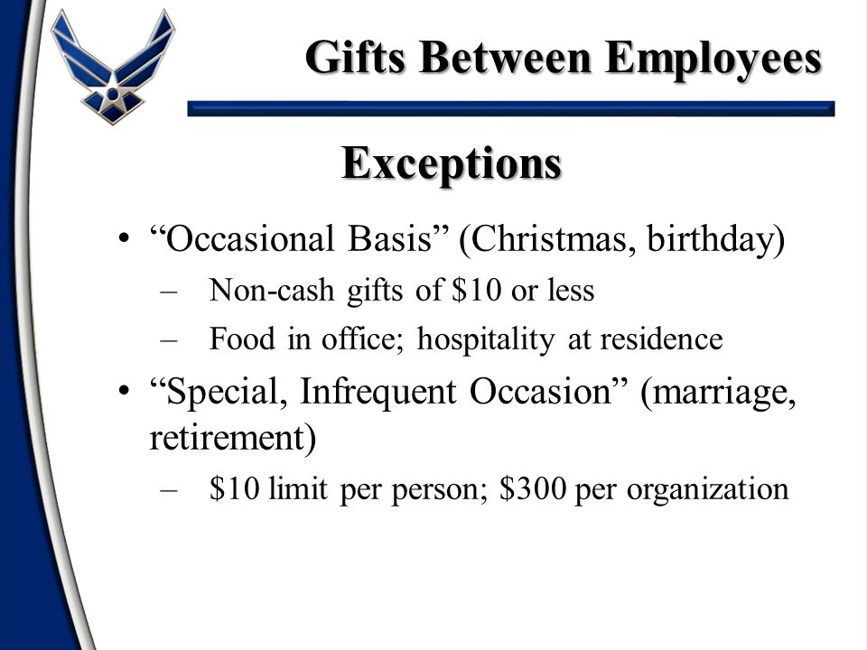 Occasional Basis (Christmas, birthday) –Non-cash gifts of $10 or less –Food in office; hospitality at residence Special, Infrequent Occasion (marriage, retirement) –$10 limit per person; $300 per organization Exceptions Gifts Between Employees