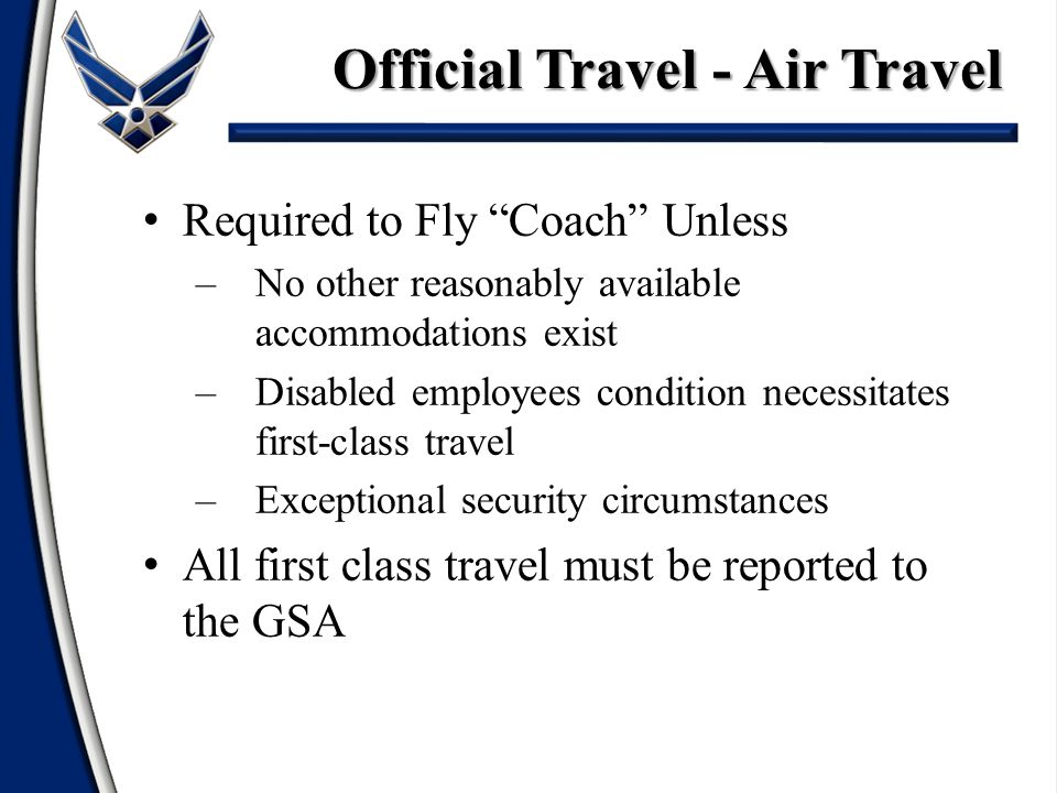 Required to Fly Coach Unless –No other reasonably available accommodations exist –Disabled employees condition necessitates first-class travel –Exceptional security circumstances All first class travel must be reported to the GSA Official Travel - Air Travel