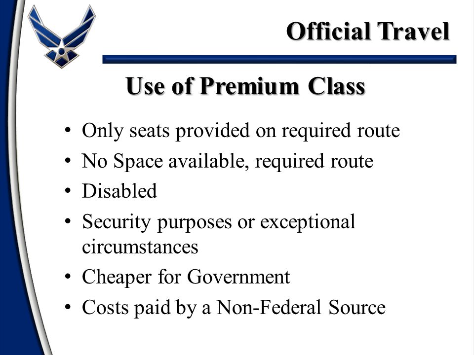 Only seats provided on required route No Space available, required route Disabled Security purposes or exceptional circumstances Cheaper for Government Costs paid by a Non-Federal Source Use of Premium Class Official Travel