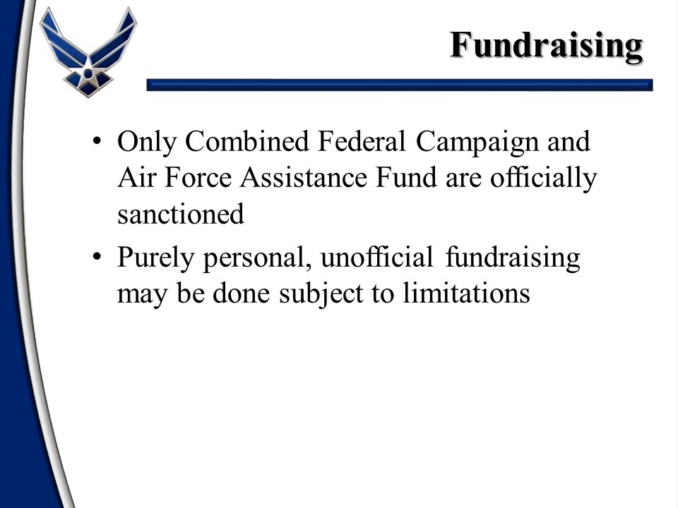Only Combined Federal Campaign and Air Force Assistance Fund are officially sanctioned Purely personal, unofficial fundraising may be done subject to limitations Fundraising Fundraising