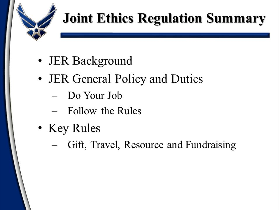 JER Background JER General Policy and Duties –Do Your Job –Follow the Rules Key Rules –Gift, Travel, Resource and Fundraising Joint Ethics Regulation Summary
