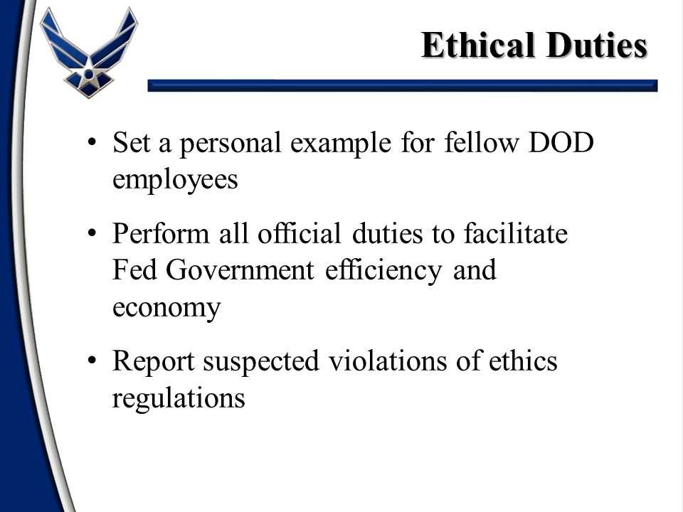 Set a personal example for fellow DOD employees Perform all official duties to facilitate Fed Government efficiency and economy Report suspected violations of ethics regulations Ethical Duties