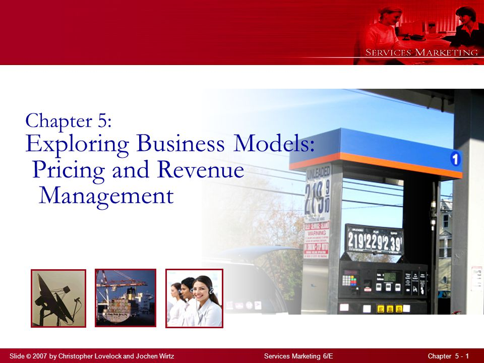 Slide © 2007 by Christopher Lovelock and Jochen Wirtz Services Marketing 6/E Chapter 5 - 1 Chapter 5: Exploring Business Models: Pricing and Revenue M