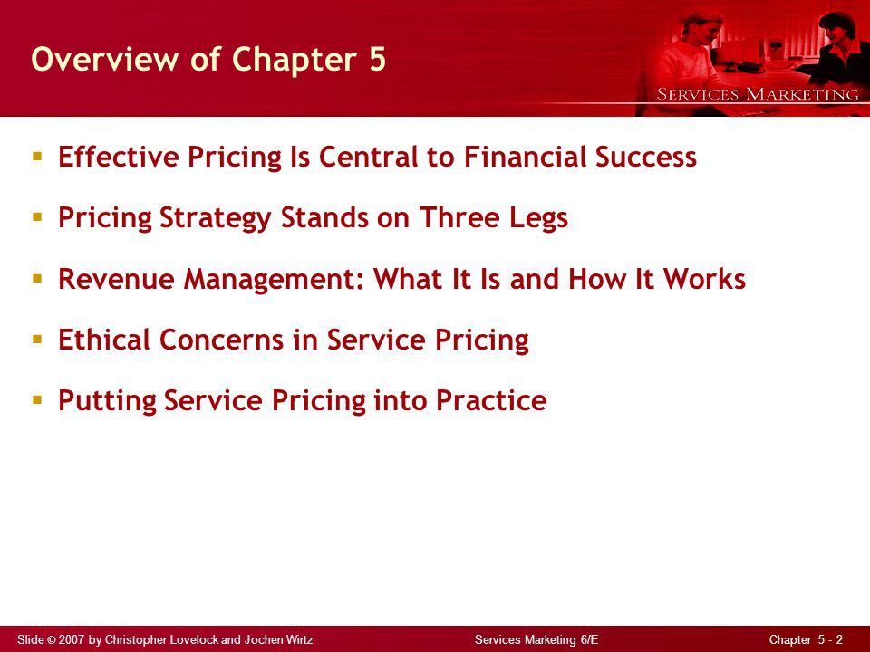 Slide © 2007 by Christopher Lovelock and Jochen Wirtz Services Marketing 6/E Chapter 5 - 2 Overview of Chapter 5 Effective Pricing Is Central to Finan