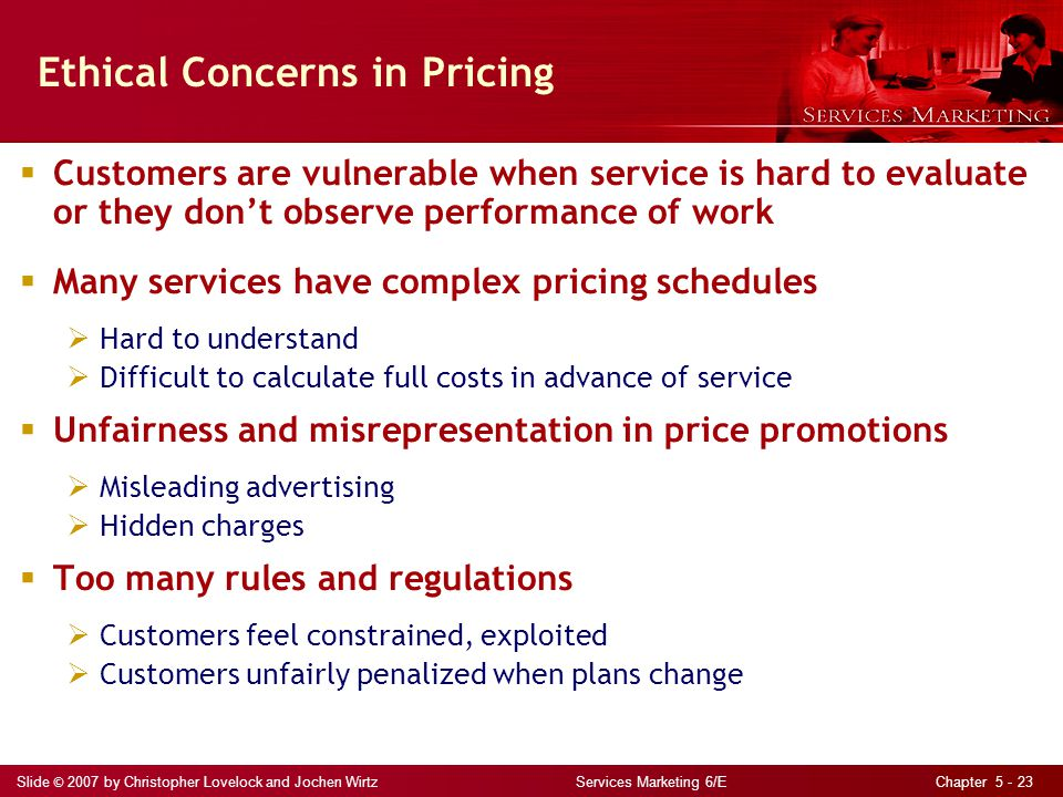 Slide © 2007 by Christopher Lovelock and Jochen Wirtz Services Marketing 6/E Chapter 5 - 23 Ethical Concerns in Pricing Customers are vulnerable when