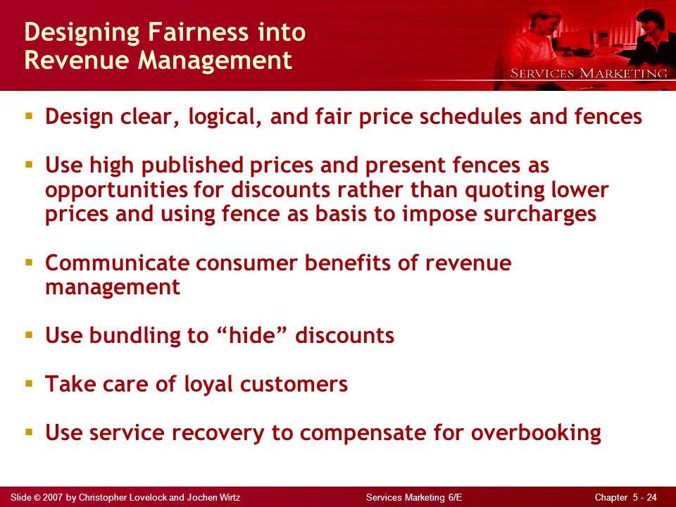 Slide © 2007 by Christopher Lovelock and Jochen Wirtz Services Marketing 6/E Chapter 5 - 24 Designing Fairness into Revenue Management Design clear, l