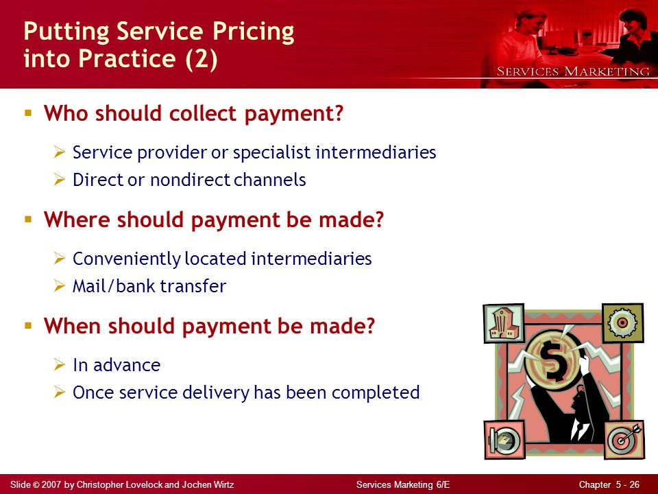Slide © 2007 by Christopher Lovelock and Jochen Wirtz Services Marketing 6/E Chapter 5 - 26 Putting Service Pricing into Practice (2) Who should colle