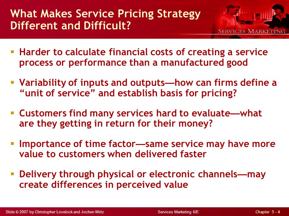 Slide © 2007 by Christopher Lovelock and Jochen Wirtz Services Marketing 6/E Chapter 5 - 5 Alternative Objectives for Pricing (Table 5.1) Revenue and profit objectives Seek profit Cover costs Patronage and user-based objectives Build demand - Demand maximization - Full-capacity utilization Build a user base - Stimulate trial and adoption of new service - Build market share/large user base