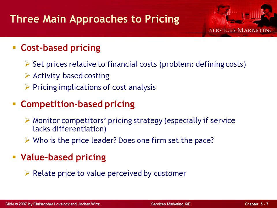 Slide © 2007 by Christopher Lovelock and Jochen Wirtz Services Marketing 6/E Chapter 5 - 7 Three Main Approaches to Pricing Cost-based pricing Set pri