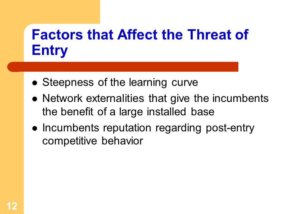 12 Factors that Affect the Threat of Entry Steepness of the learning curve Network externalities that give the incumbents the benefit of a large insta