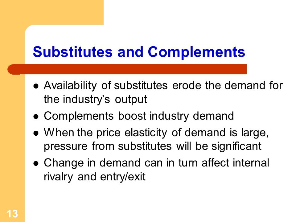 13 Substitutes and Complements Availability of substitutes erode the demand for the industrys output Complements boost industry demand When the price elasticity of demand is large, pressure from substitutes will be significant Change in demand can in turn affect internal rivalry and entry/exit