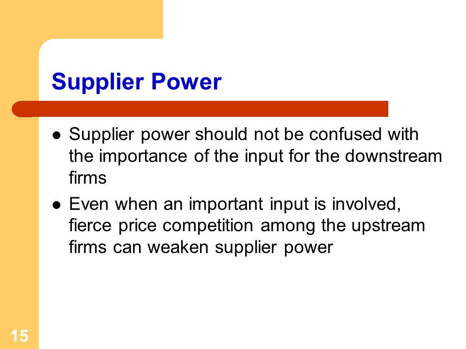 15 Supplier Power Supplier power should not be confused with the importance of the input for the downstream firms Even when an important input is involved, fierce price competition among the upstream firms can weaken supplier power