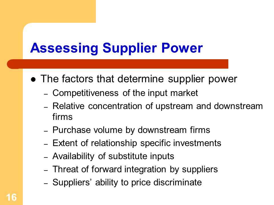16 Assessing Supplier Power The factors that determine supplier power – Competitiveness of the input market – Relative concentration of upstream and d
