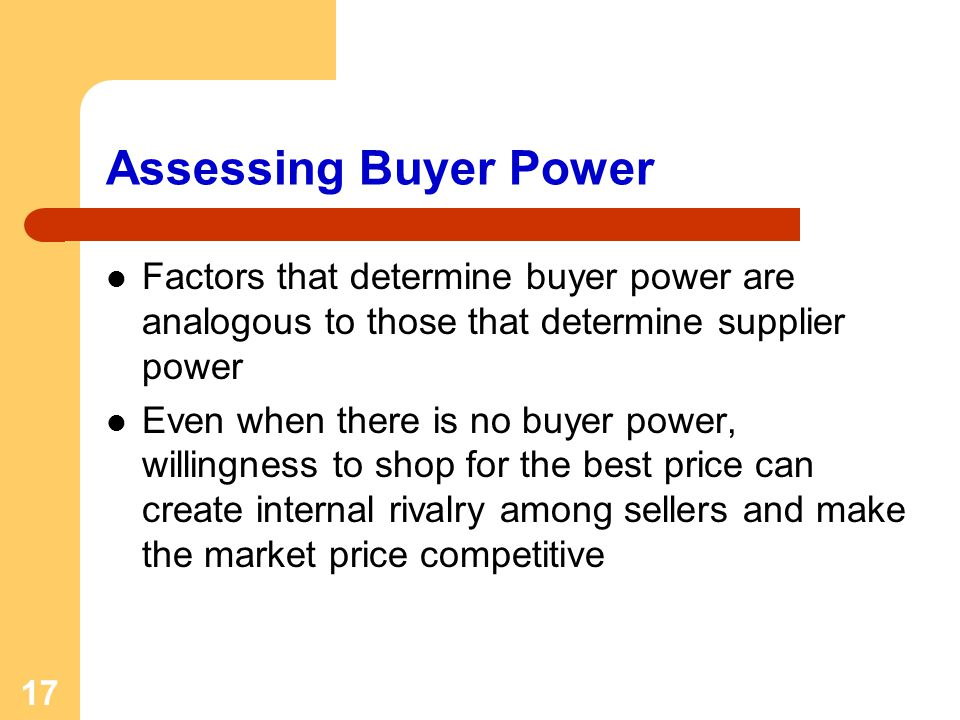 17 Assessing Buyer Power Factors that determine buyer power are analogous to those that determine supplier power Even when there is no buyer power, willingness to shop for the best price can create internal rivalry among sellers and make the market price competitive