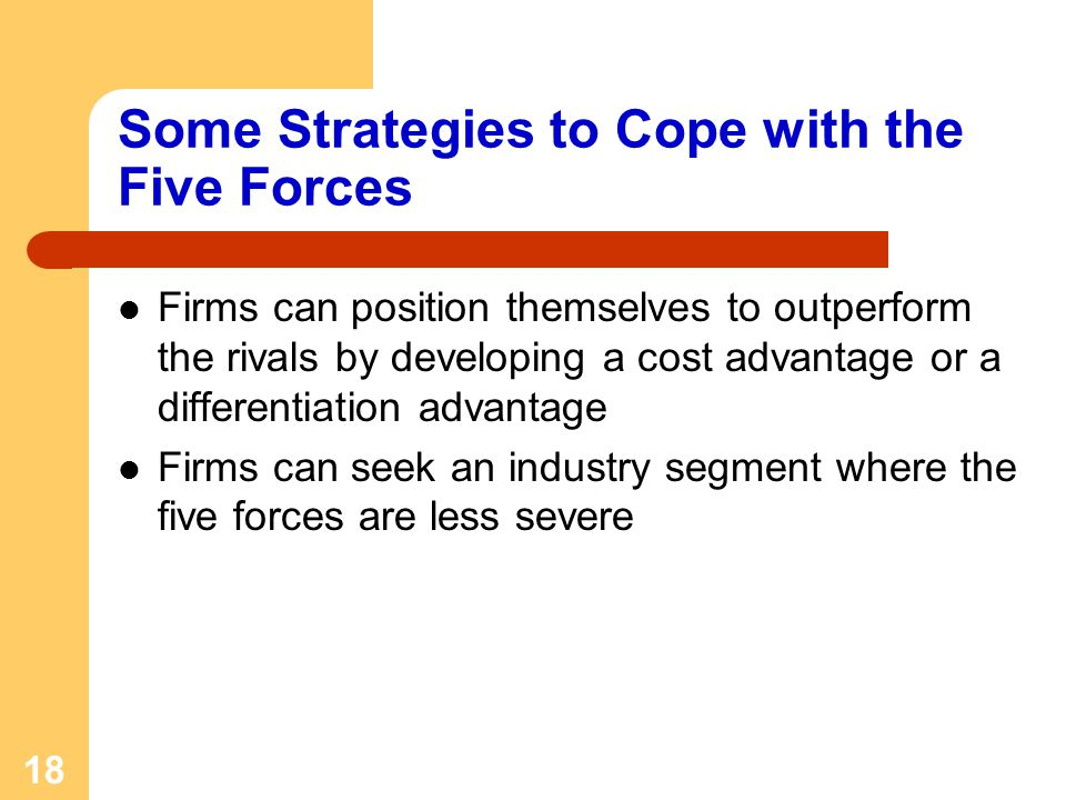 18 Some Strategies to Cope with the Five Forces Firms can position themselves to outperform the rivals by developing a cost advantage or a differentiation advantage Firms can seek an industry segment where the five forces are less severe