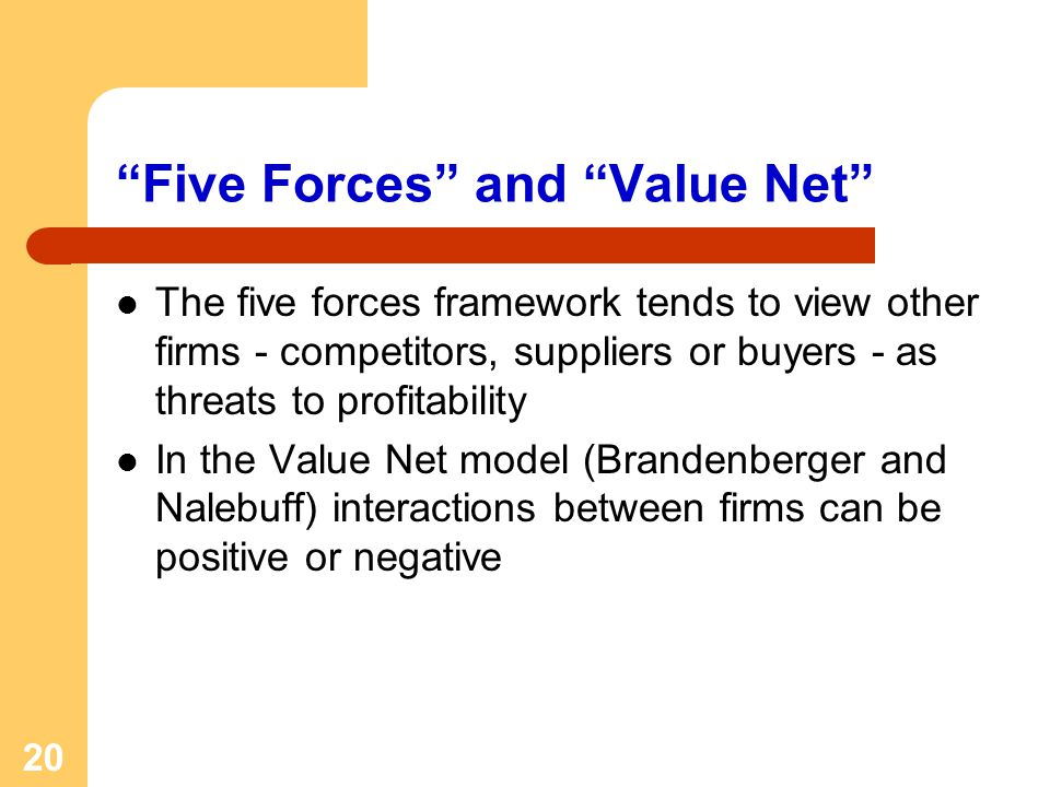 20 Five Forces and Value Net The five forces framework tends to view other firms - competitors, suppliers or buyers - as threats to profitability In the Value Net model (Brandenberger and Nalebuff) interactions between firms can be positive or negative