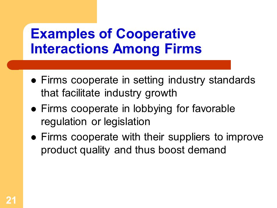 21 Examples of Cooperative Interactions Among Firms Firms cooperate in setting industry standards that facilitate industry growth Firms cooperate in l
