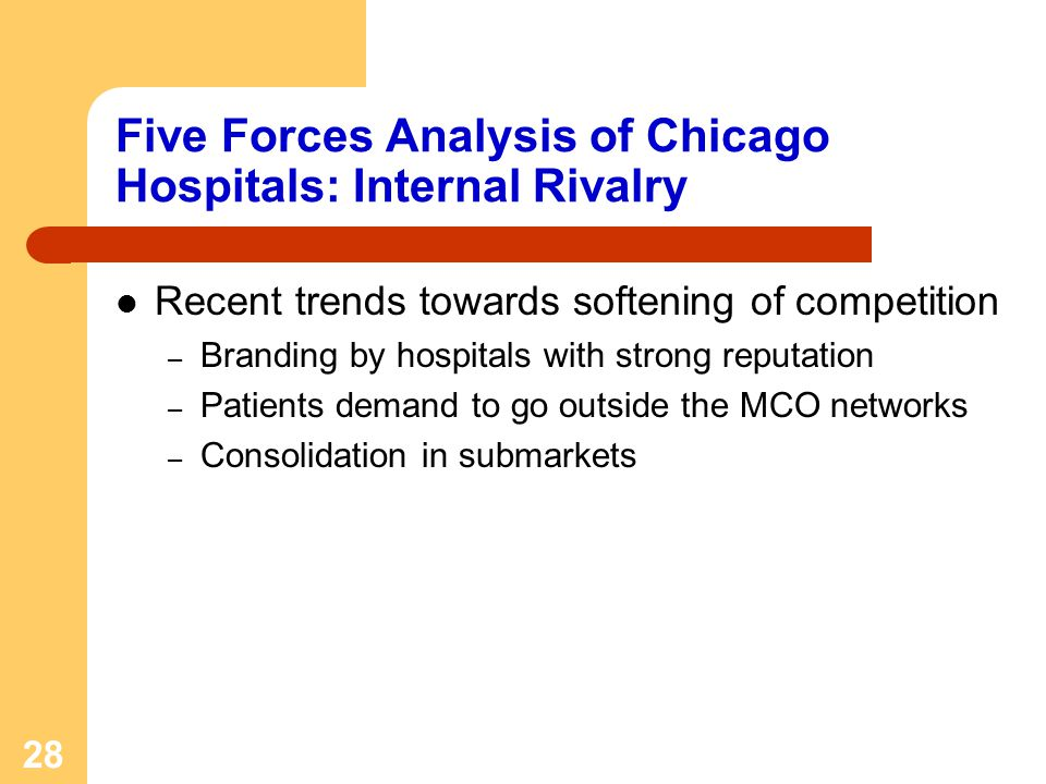 28 Five Forces Analysis of Chicago Hospitals: Internal Rivalry Recent trends towards softening of competition – Branding by hospitals with strong reputation – Patients demand to go outside the MCO networks – Consolidation in submarkets