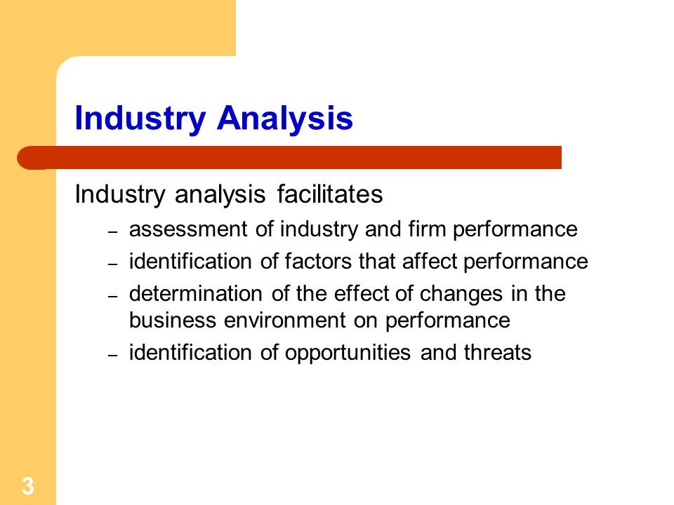 3 Industry Analysis Industry analysis facilitates – assessment of industry and firm performance – identification of factors that affect performance –