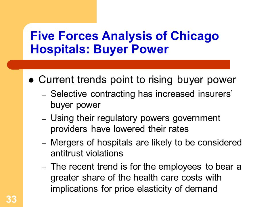 33 Five Forces Analysis of Chicago Hospitals: Buyer Power Current trends point to rising buyer power – Selective contracting has increased insurers buyer power – Using their regulatory powers government providers have lowered their rates – Mergers of hospitals are likely to be considered antitrust violations – The recent trend is for the employees to bear a greater share of the health care costs with implications for price elasticity of demand