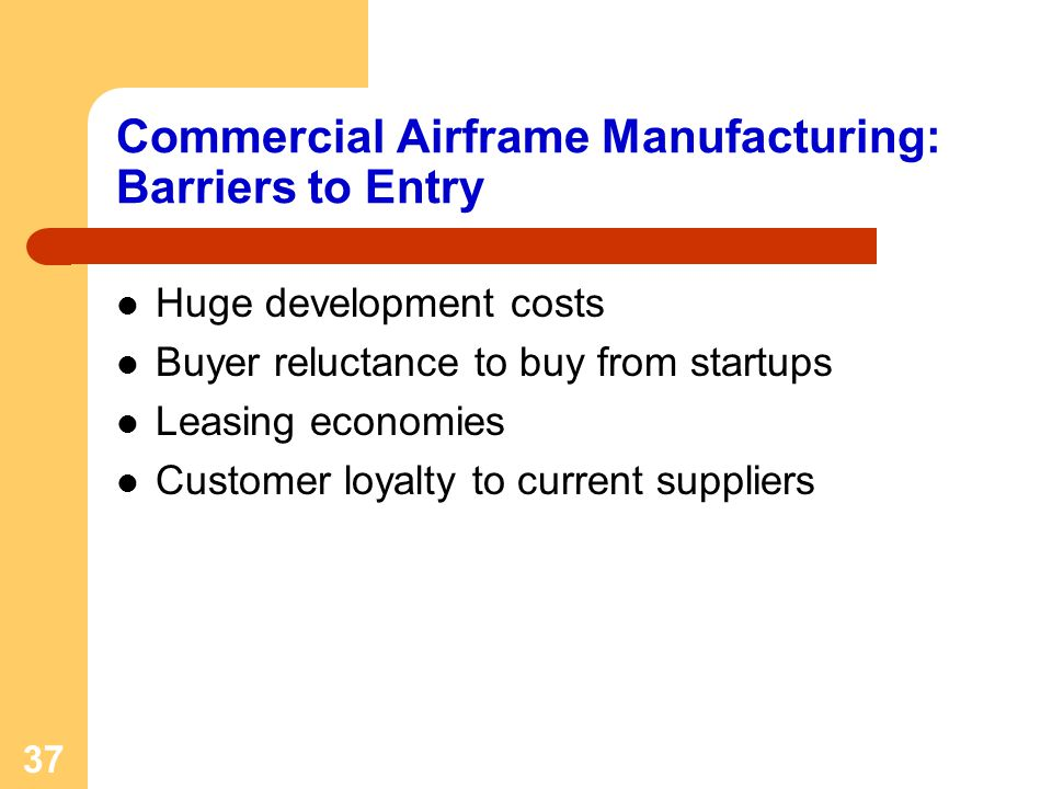 37 Commercial Airframe Manufacturing: Barriers to Entry Huge development costs Buyer reluctance to buy from startups Leasing economies Customer loyalt