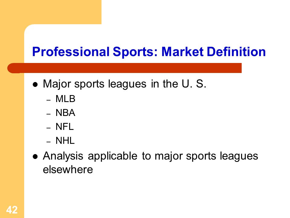 42 Professional Sports: Market Definition Major sports leagues in the U. S. – MLB – NBA – NFL – NHL Analysis applicable to major sports leagues elsewh