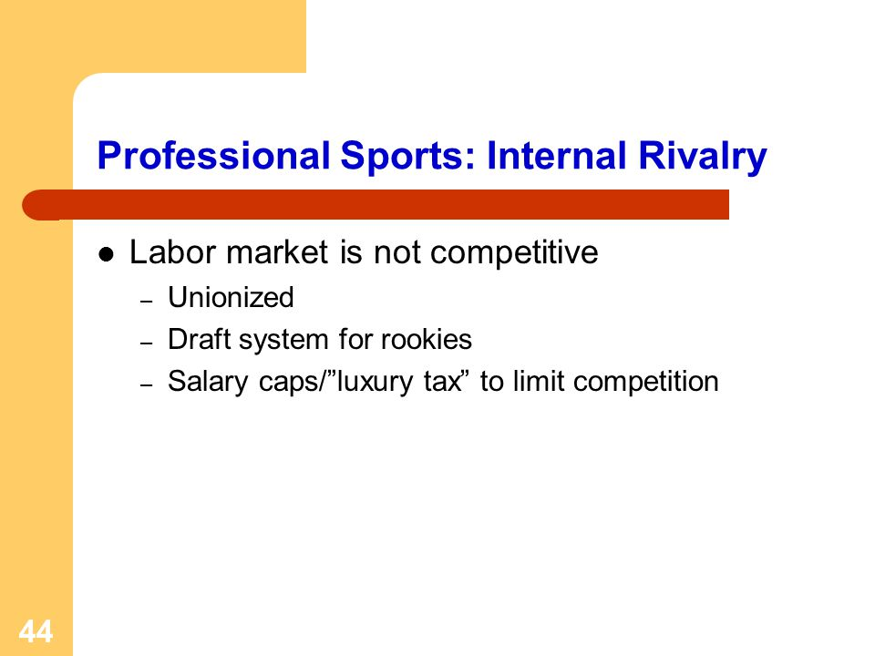 44 Professional Sports: Internal Rivalry Labor market is not competitive – Unionized – Draft system for rookies – Salary caps/luxury tax to limit comp
