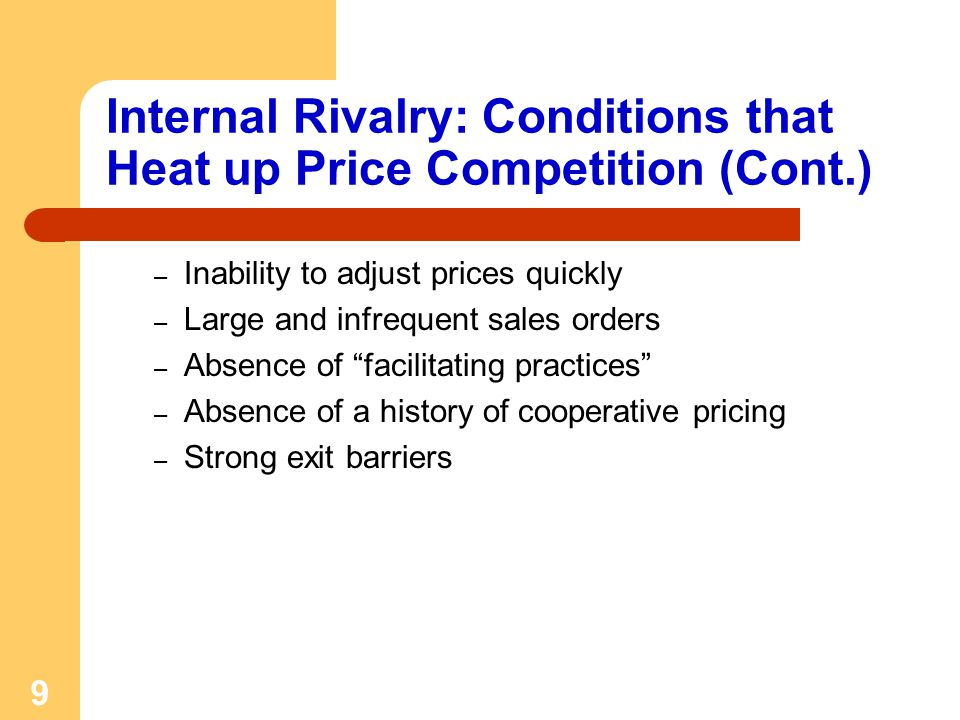 9 Internal Rivalry: Conditions that Heat up Price Competition (Cont.) – Inability to adjust prices quickly – Large and infrequent sales orders – Absence of facilitating practices – Absence of a history of cooperative pricing – Strong exit barriers