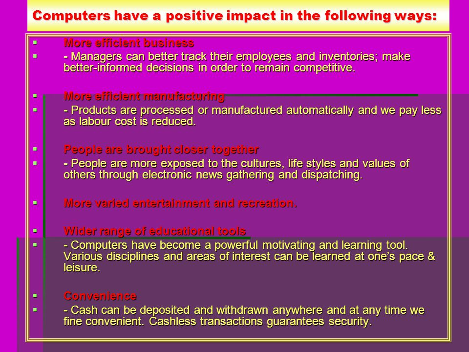 Computers have a positive impact in the following ways: More efficient business More efficient business - Managers can better track their employees and inventories; make better-informed decisions in order to remain competitive.