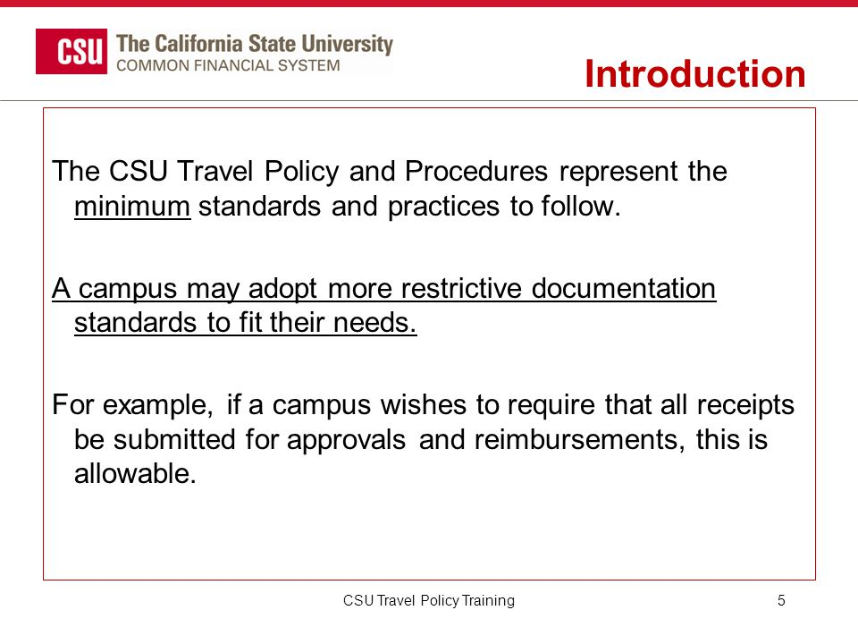CSU Travel Procedures Special Situations Special Traveler Situations: The CSU will reimburse travel expenses under certain conditions for the following: Faculty members on sabbatical leave (department discretion) School site teacher supervisors Visiting academic appointees Students performing business for the CSU or participating in educational related activities (i.e., supporting research, attending conferences, presenting papers, etc.) CSU Travel Policy Training26
