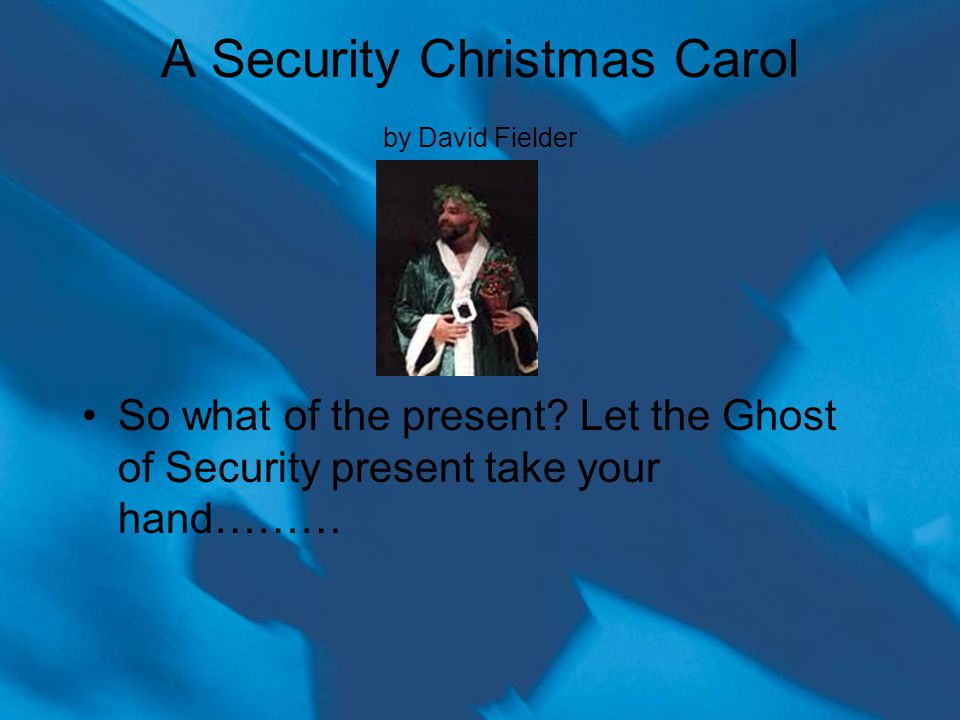 A Security Christmas Carol by David Fielder So what of the present.