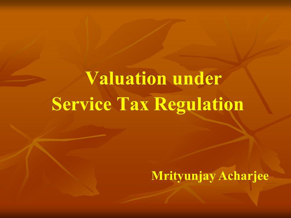 Valuation under Service Tax Regulation Mrityunjay Acharjee