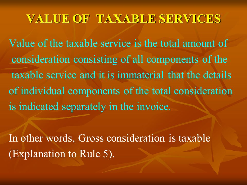 VALUE OF TAXABLE SERVICES Value of the taxable service is the total amount of consideration consisting of all components of the taxable service and it is immaterial that the details of individual components of the total consideration is indicated separately in the invoice.