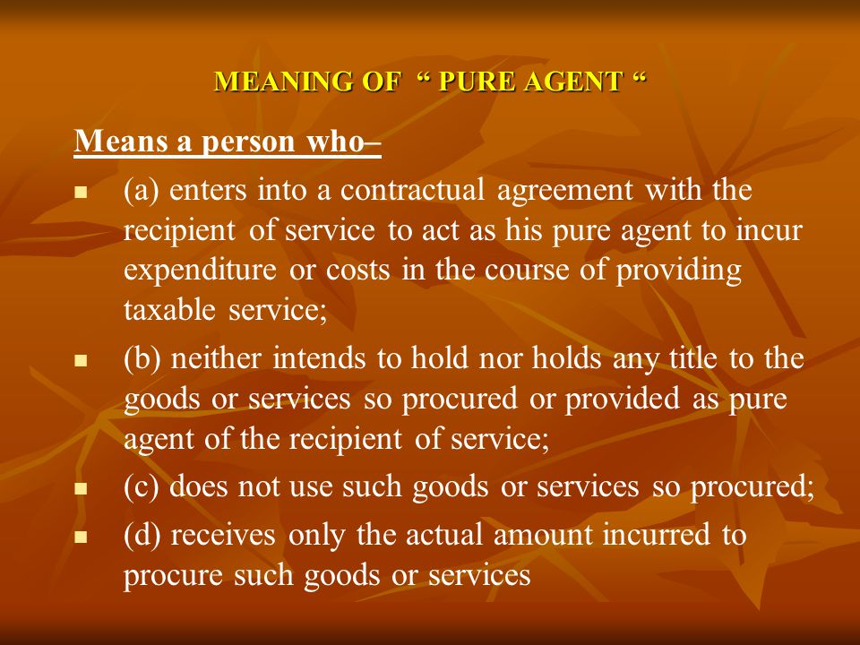 MEANING OF PURE AGENT MEANING OF PURE AGENT Means a person who– (a) enters into a contractual agreement with the recipient of service to act as his pu