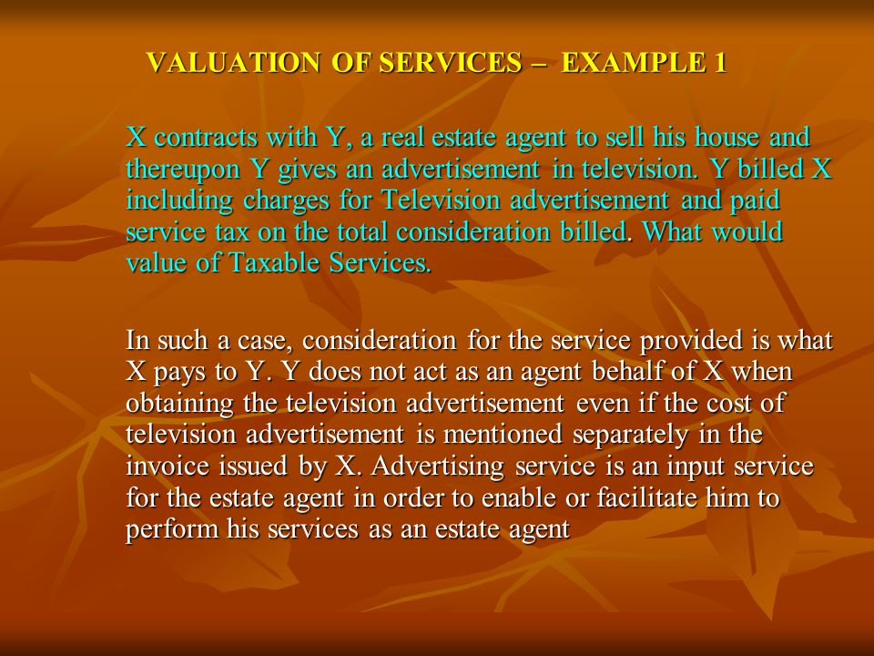 VALUATION OF SERVICES – EXAMPLE 1 X contracts with Y, a real estate agent to sell his house and thereupon Y gives an advertisement in television.