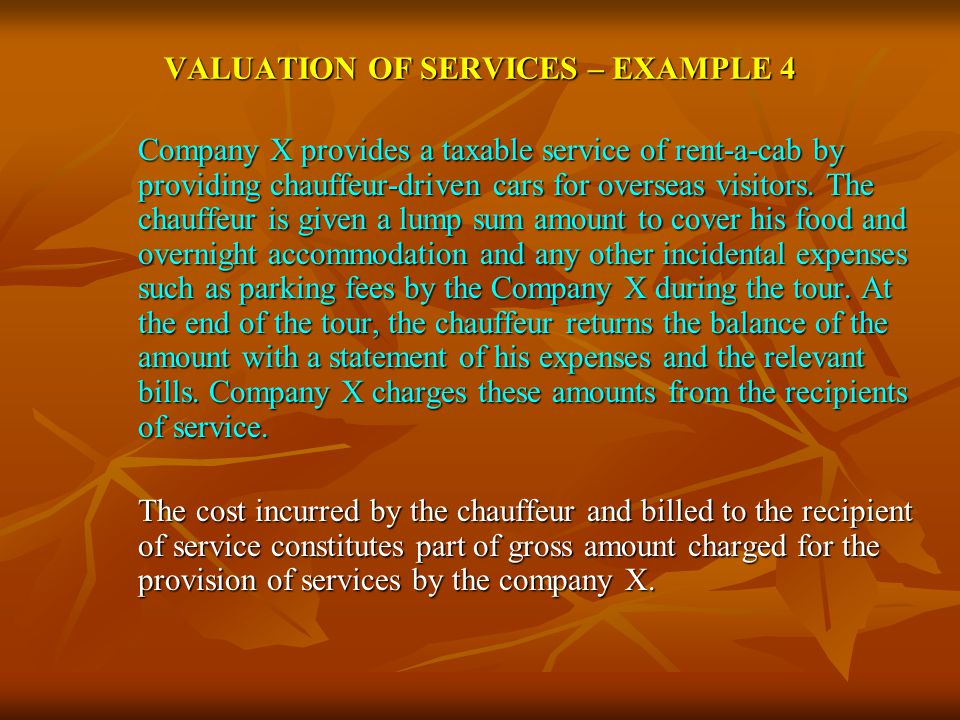 VALUATION OF SERVICES – EXAMPLE 4 Company X provides a taxable service of rent-a-cab by providing chauffeur-driven cars for overseas visitors. The cha
