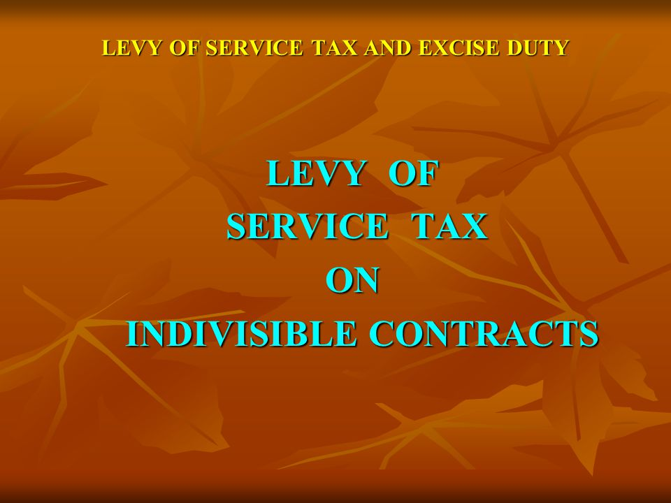 LEVY OF SERVICE TAX AND EXCISE DUTY LEVY OF SERVICE TAX SERVICE TAXON INDIVISIBLE CONTRACTS INDIVISIBLE CONTRACTS