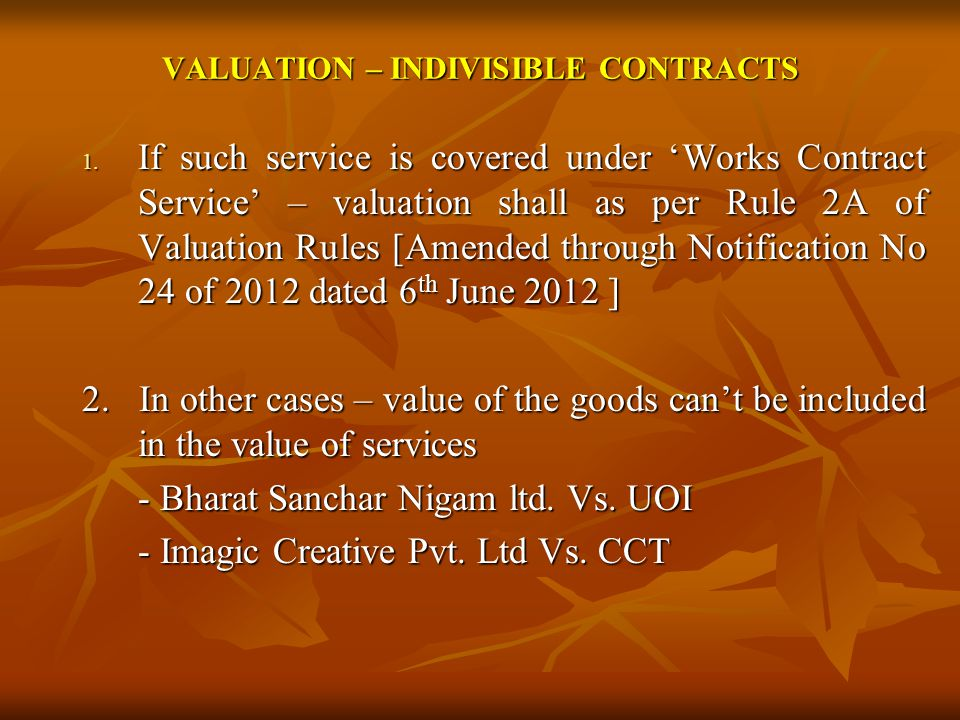 VALUATION – INDIVISIBLE CONTRACTS 1. If such service is covered under Works Contract Service – valuation shall as per Rule 2A of Valuation Rules [Amen