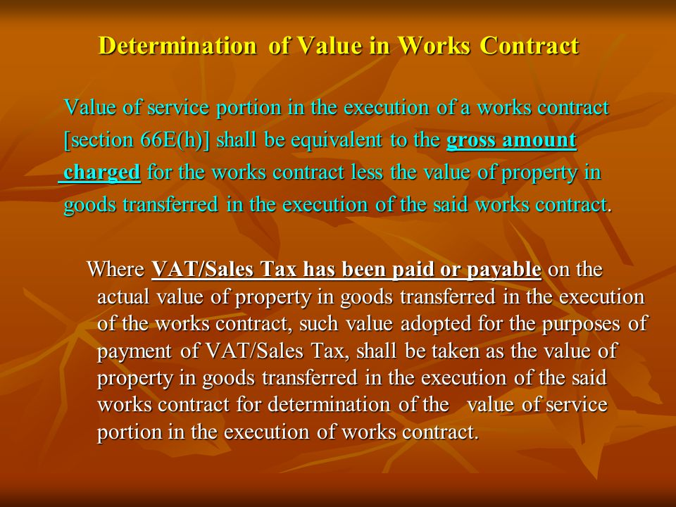 Determination of Value in Works Contract Value of service portion in the execution of a works contract Value of service portion in the execution of a works contract [section 66E(h)] shall be equivalent to the gross amount [section 66E(h)] shall be equivalent to the gross amount charged for the works contract less the value of property in charged for the works contract less the value of property in goods transferred in the execution of the said works contract.