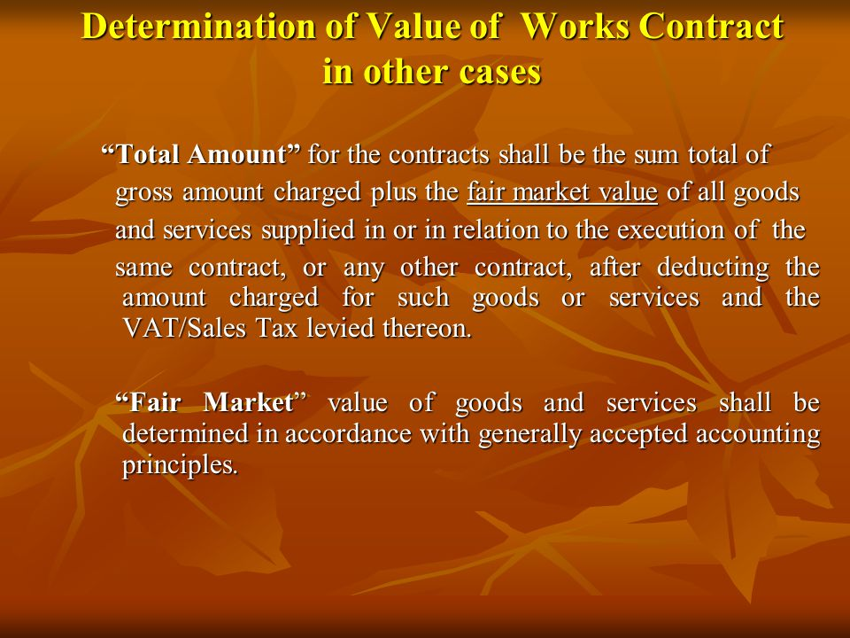 Determination of Value of Works Contract in other cases Total Amount for the contracts shall be the sum total of Total Amount for the contracts shall be the sum total of gross amount charged plus the fair market value of all goods gross amount charged plus the fair market value of all goods and services supplied in or in relation to the execution of the and services supplied in or in relation to the execution of the same contract, or any other contract, after deducting the amount charged for such goods or services and the VAT/Sales Tax levied thereon.