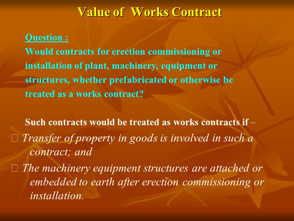Value of Works Contract Question : Would contracts for erection commissioning or installation of plant, machinery, equipment or structures, whether pr