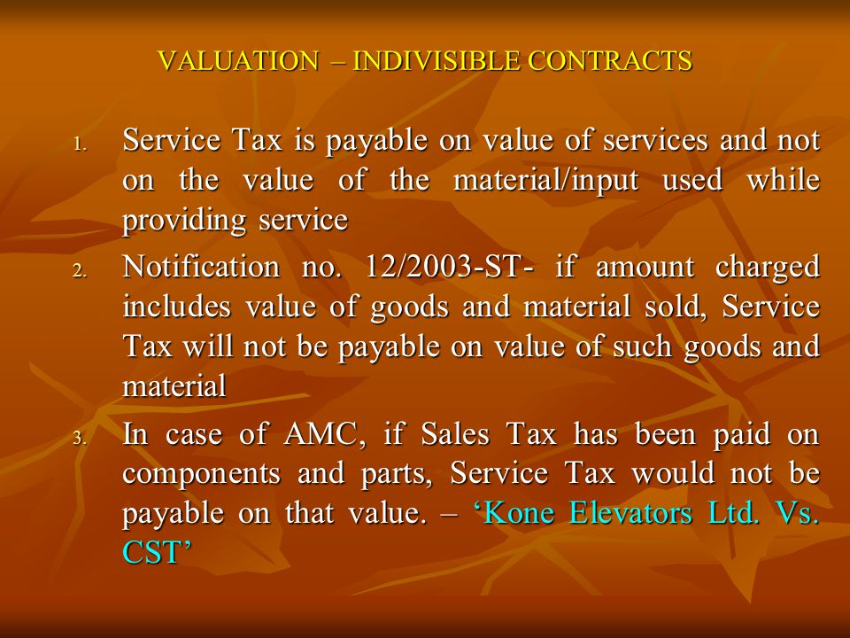VALUATION – INDIVISIBLE CONTRACTS 1. Service Tax is payable on value of services and not on the value of the material/input used while providing servi