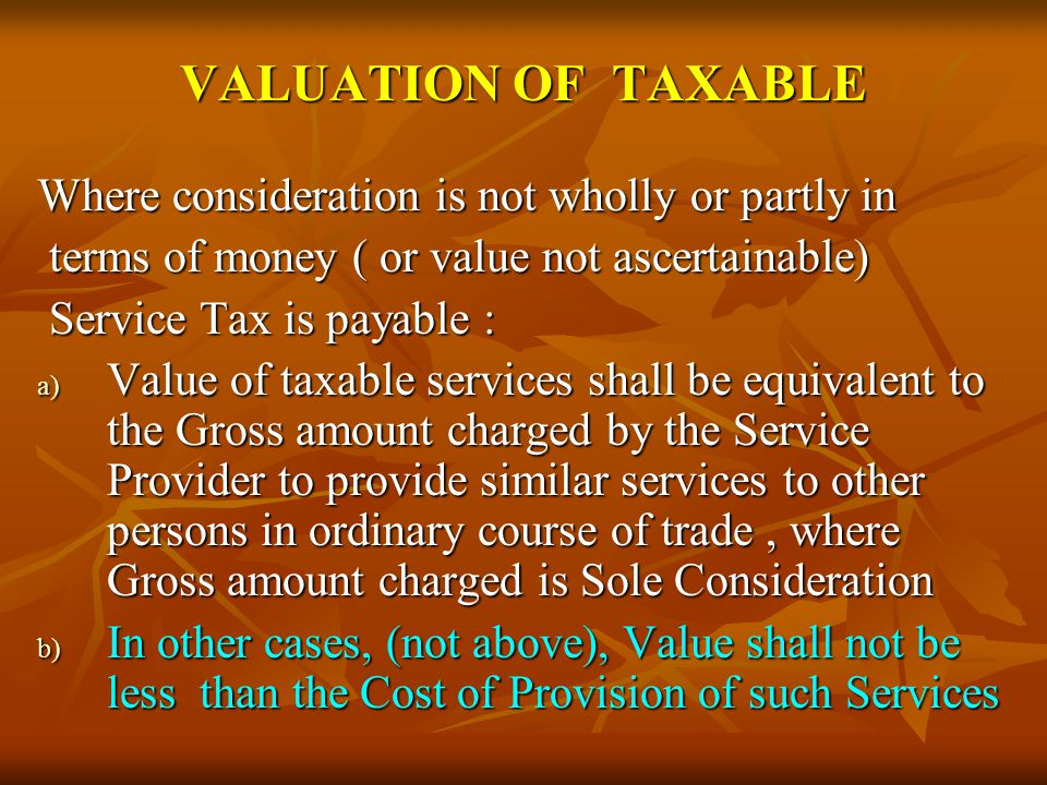 VALUATION OF TAXABLE Where consideration is not wholly or partly in terms of money ( or value not ascertainable) terms of money ( or value not ascertainable) Service Tax is payable : Service Tax is payable : a) Value of taxable services shall be equivalent to the Gross amount charged by the Service Provider to provide similar services to other persons in ordinary course of trade, where Gross amount charged is Sole Consideration b) In other cases, (not above), Value shall not be less than the Cost of Provision of such Services