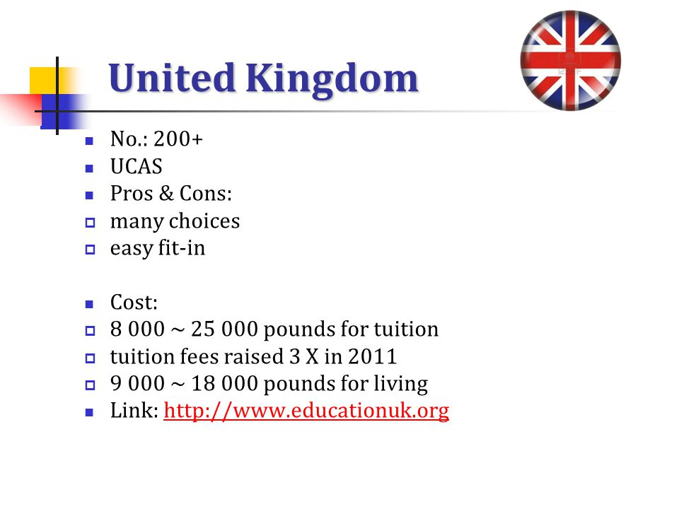 United Kingdom No.: 200+ UCAS Pros & Cons: many choices easy fit-in Cost: 8 000 ~ 25 000 pounds for tuition tuition fees raised 3 X in 2011 9 000 ~ 18 000 pounds for living Link: http://www.educationuk.orghttp://www.educationuk.org
