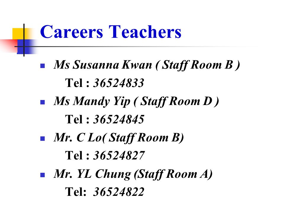 Careers Teachers Ms Susanna Kwan ( Staff Room B ) Tel : 36524833 Ms Mandy Yip ( Staff Room D ) Tel : 36524845 Mr.