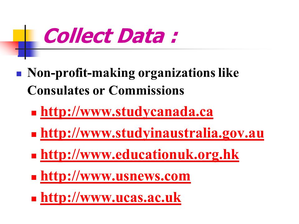 Collect Data : Non-profit-making organizations like Consulates or Commissions http://www.studycanada.ca http://www.studyinaustralia.gov.au http://www.educationuk.org.hk http://www.usnews.com http://www.ucas.ac.uk