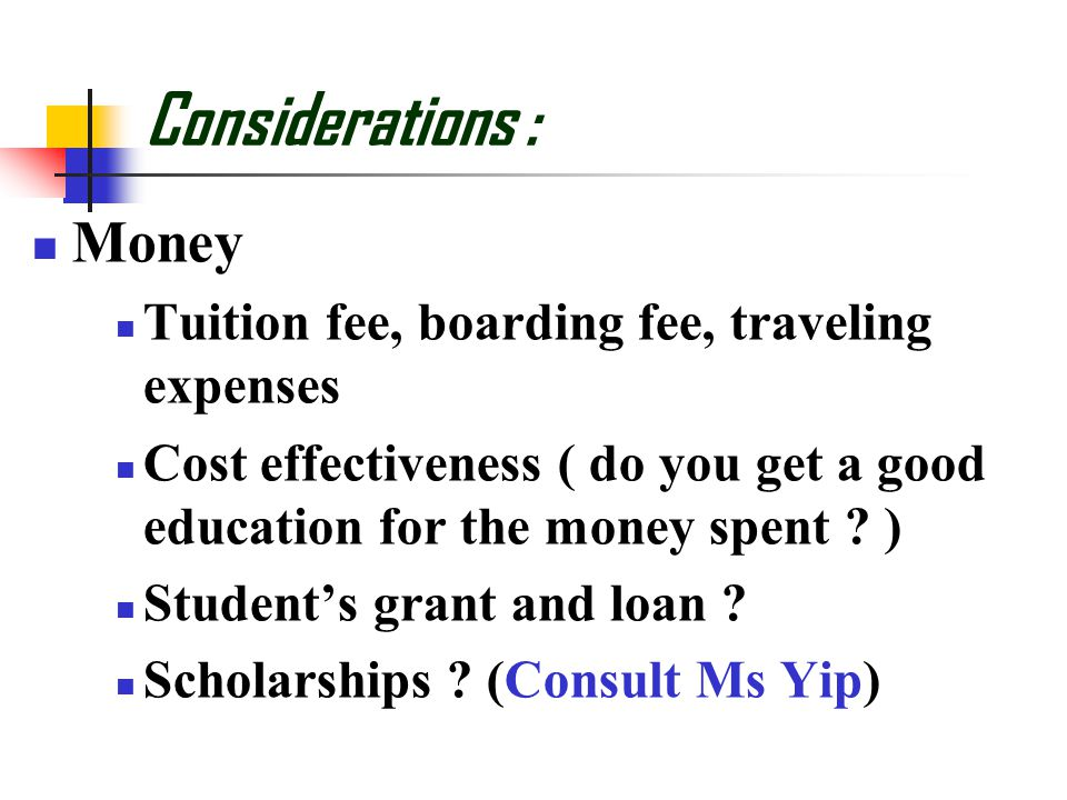 Considerations : Money Tuition fee, boarding fee, traveling expenses Cost effectiveness ( do you get a good education for the money spent .