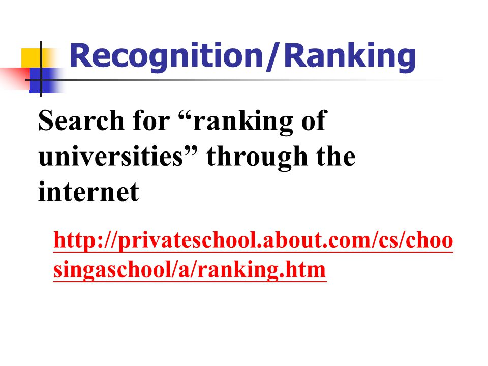 Recognition/Ranking Search for ranking of universities through the internet http://privateschool.about.com/cs/choo singaschool/a/ranking.htm