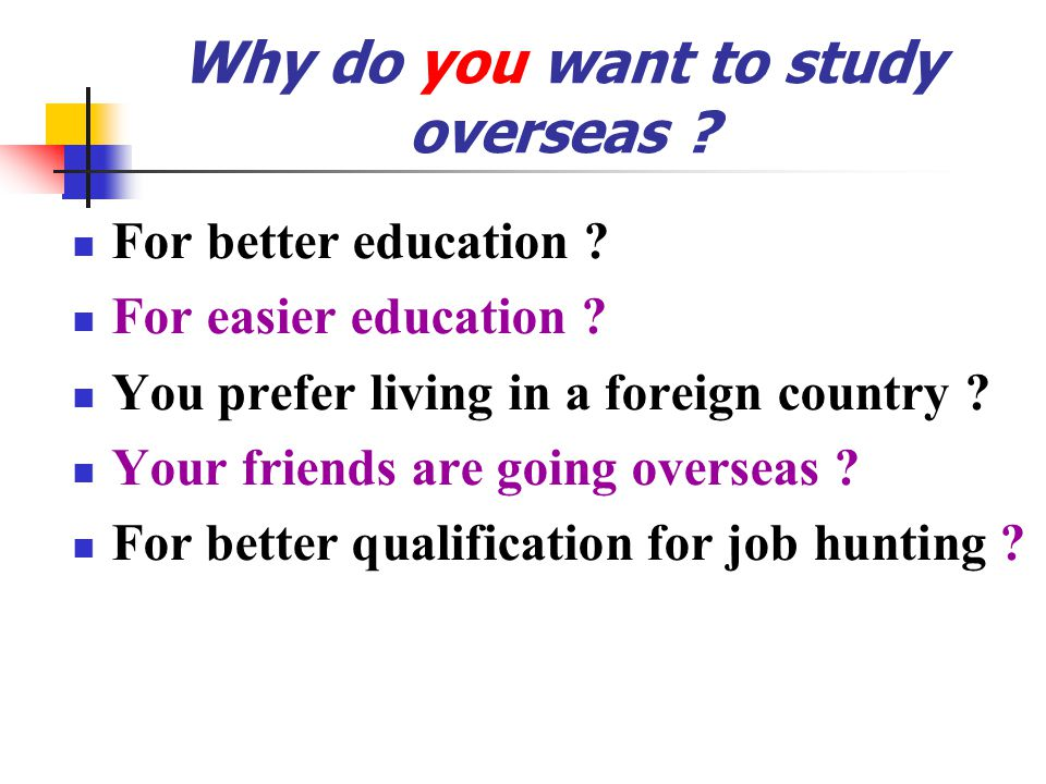 Why do you want to study overseas .For better education .